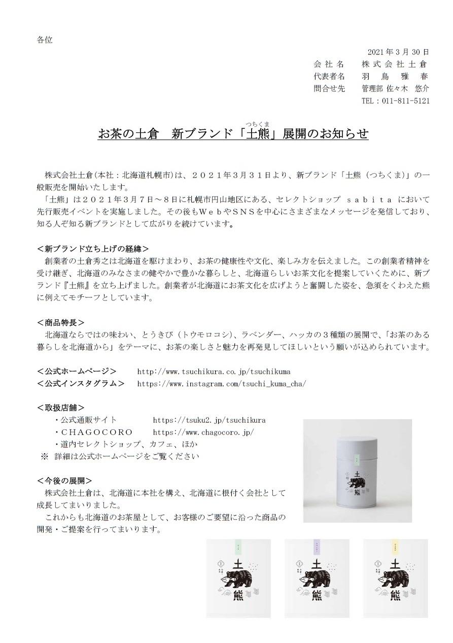 お茶の土倉 新ブランド「土(つち)熊(くま)」展開のお知らせ 株式会社土倉(本社:北海道札幌市)は、2021年3月31日より、新ブランド「土熊(つちくま)」の一般販売を開始いたします。 「土熊」は2021年3月7日~8日に札幌市円山地区にある、セレクトショップ sabita において先行販売イベントを実施しました。その後もWebやSNSを中心にさまざまなメッセージを発信しており、知る人ぞ知る新ブランドとして広がりを続けています。 <新ブランド立ち上げの経緯> 創業者の土倉秀之は北海道を駆けまわり、お茶の健康性や文化、楽しみ方を伝えました。この創業者精神を受け継ぎ、北海道のみなさまの健やかで豊かな暮らしと、北海道らしいお茶文化を提案していくために、新ブランド『土熊』を立ち上げました。創業者が北海道にお茶文化を広げようと奮闘した姿を、急須をくわえた熊に例えてモチーフとしています。 <商品特長> 北海道ならではの味わい、とうきび(トウモロコシ)、ラベンダー、ハッカの3種類の展開で、「お茶のある暮らしを北海道から」をテーマに、お茶の楽しさと魅力を再発見してほしいという願いが込められています。 <公式ホームページ>   https://www.tsuchikura.co.jp/tsuchikuma <公式インスタグラム>  https://www.instagram.com/tsuchi_kuma_cha/ <取扱店舗> ・公式通販サイト     https://tsuku2.jp/tsuchikura ・CHAGOCORO  https://www.chagocoro.jp/ ・道内セレクトショップ、カフェ、ほか ※ 詳細は公式ホームページをご覧ください <今後の展開> 株式会社土倉は、北海道に本社を構え、北海道に根付く会社として 成長してまいりました。 これからも北海道のお茶屋として、お客様のご要望に沿った商品の 開発・ご提案を行ってまいります。